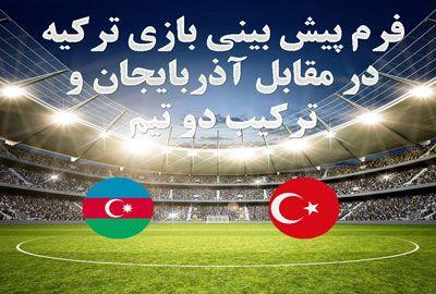 فرم پیش بینی بازی ترکیه در مقابل آذربایجان و ترکیب دو تیم